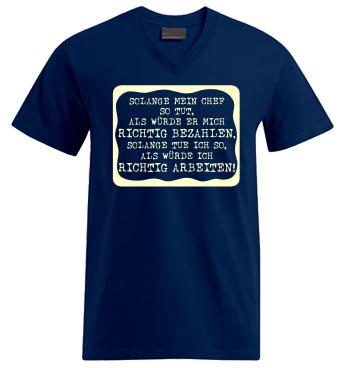 V-Shirt mit Spruch - Solange mein Chef so tut als würde er mich richtig bezahlen, solange tue ich so, als würde ich richtig Arbeiten!