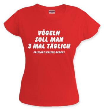 Frauen T-Shirt mit Spruch - Vögeln soll man 3 mal täglich - frisches Wasser geben!